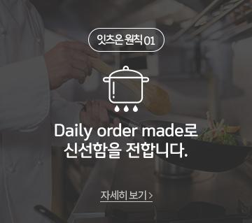 잇츠온 원칙01 Daily order made로 신선함을 전합니다.